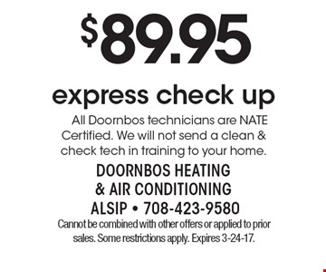 $89.95 express check up. All Doornbos technicians are NATE Certified. We will not send a clean & check tech in training to your home. Cannot be combined with other offers or applied to prior sales. Some restrictions apply. Expires 3-24-17.