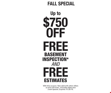 Fall SPECIAL Up to $750 Off, FREE BASEMENT INSPECTION* AND FREE ESTIMATES. With this coupon. Not valid with other offers or prior services. *Includes slabs and crawl spaces. Expires 10-28-16.