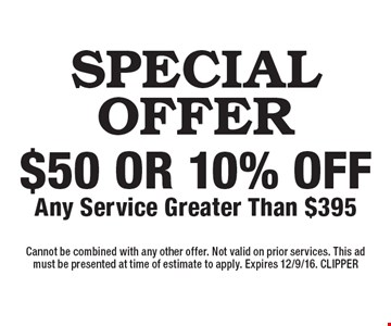 SPECIAL OFFER $50 or 10% off Any Service Greater Than $395. Cannot be combined with any other offer. Not valid on prior services. This ad must be presented at time of estimate to apply. Expires 12/9/16. CLIPPER