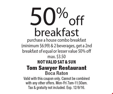 50%off breakfast purchase a house combo breakfast(minimum $6.99) & 2 beverages, get a 2nd breakfast of equal or lesser value 50% offmax. $3.50not valid sat & sun. Valid with this coupon only. Cannot be combinedwith any other offers. Mon-Fri 7am-11:30am.Tax & gratuity not included. Exp. 12/9/16.