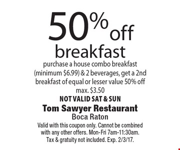 50%off breakfast purchase a house combo breakfast(minimum $6.99) & 2 beverages, get a 2nd breakfast of equal or lesser value 50% offmax. $3.50not valid sat & sun. Valid with this coupon only. Cannot be combinedwith any other offers. Mon-Fri 7am-11:30am.Tax & gratuity not included. Exp. 2/3/17.