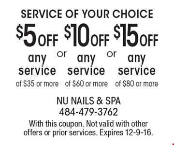 Service of Your Choice. $5 OFF any service of $35 or more OR $10 OFF any service of $60 or more OR $15 OFF any service of $80 or more. With this coupon. Not valid with other offers or prior services. Expires 12-9-16.