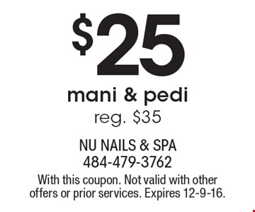 $25 mani & pedi. Reg. $35. With this coupon. Not valid with other offers or prior services. Expires 12-9-16.