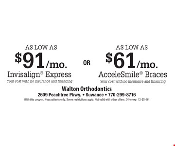 AcceleSmile Braces as low as $61/mo. OR Invisalign Express as low as $91/mo. Your cost with no insurance and financing. With this coupon. New patients only. Some restrictions apply. Not valid with other offers. Offer exp. 12-25-16.