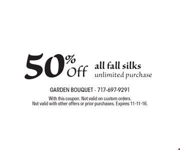 50% Off all fall silks. Unlimited purchase. With this coupon. Not valid on custom orders.Not valid with other offers or prior purchases. Expires 11-11-16.