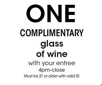 One complimentary glass of wine with your entree. 4pm-close. Must be 21 or older with valid ID.