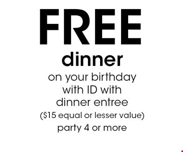 FREE dinner on your birthday with ID with dinner entree ($15 equal or lesser value) party 4 or more.