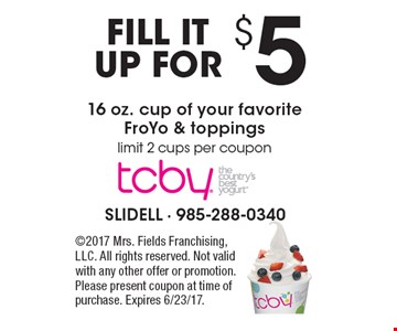 FILL ITUP FOR $5 16 oz. cup of your favorite FroYo & toppings limit 2 cups per coupon . 2017 Mrs. Fields Franchising, LLC. All rights reserved. Not valid with any other offer or promotion. Please present coupon at time of purchase. Expires 6/23/17.