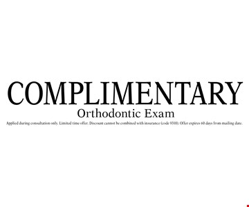 Complimentary orthodontic exam. Applied during consultation only. Limited time offer. Discount cannot be combined with insurance (code 9310). Offer expires 60 days from mailing date.