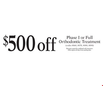 $500 off Phase I or Full Orthodontic Treatment (codes 8060, 8070, 8080, 8090). Discount cannot be combined with insurance. Offer expires 60 days from mailing date.