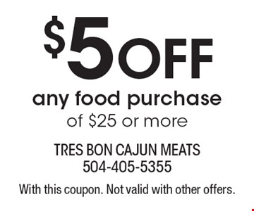 $5 Off any food purchase of $25 or more. With this coupon. Not valid with other offers.
