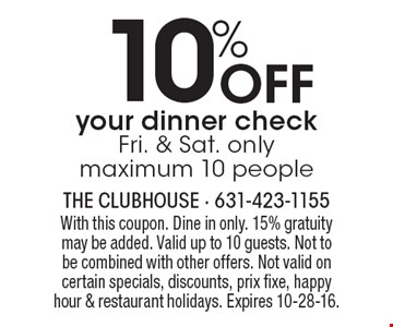 10% off your dinner check. Fri. & Sat. only. Maximum 10 people. With this coupon. Dine in only. 15% gratuity may be added. Valid up to 10 guests. Not to be combined with other offers. Not valid on certain specials, discounts, prix fixe, happy hour & restaurant holidays. Expires 10-28-16.