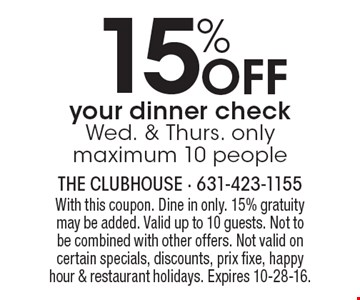15% off your dinner check. Wed. & Thurs. only. Maximum 10 people. With this coupon. Dine in only. 15% gratuity may be added. Valid up to 10 guests. Not to be combined with other offers. Not valid on certain specials, discounts, prix fixe, happy hour & restaurant holidays. Expires 10-28-16.