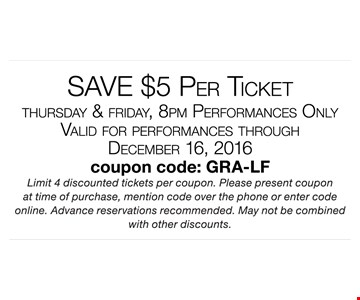 Save $5 per ticket. Thursday & Friday, 8pm performances only. Valid  for  performances through December 16, 2016. Coupon code: gra-lf. Limit 4 discounted tickets per coupon. Please present coupon at time of purchase, mention code over the phone or enter code online. Advance reservations recommended. May not be combined with other discounts.