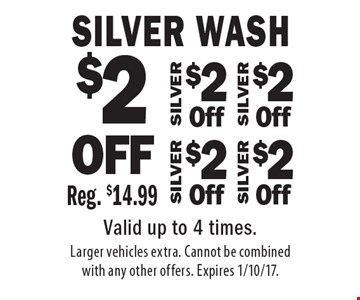 $2 OFF Silver Wash Reg. $14.99. $2 OFF Silver Wash Reg. $14.99. $2 OFF Silver Wash Reg. $14.99. $2 OFF Silver Wash Reg. $14.99. Valid up to 4 times. Larger vehicles extra. Cannot be combined with any other offers. Expires 1/10/17.