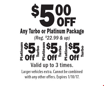 $5.00 OFF Any Turbo or Platinum Package (Reg. $22.99 & up). $5.00 OFF Any Turbo or Platinum Package (Reg. $22.99 & up). $5.00 OFF Any Turbo or Platinum Package (Reg. $22.99 & up). Valid up to 3 times.Larger vehicles extra. Cannot be combined with any other offers. Expires 1/10/17.