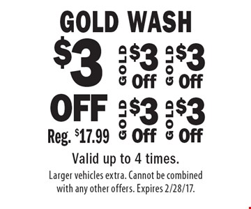 $3 OFF Gold Wash Reg. $17.99. Valid up to 4 times. Larger vehicles extra. Cannot be combined with any other offers. Expires 2/28/17.