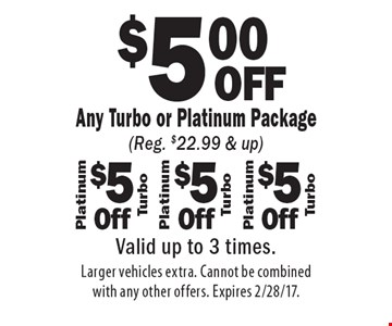 $5.00 OFF Any Turbo or Platinum Package (Reg. $22.99 & up). Valid up to 3 times. Larger vehicles extra. Cannot be combined with any other offers. Expires 2/28/17.