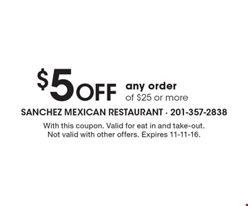 $5 off any order of $25 or more. With this coupon. Valid for eat in and take-out. Not valid with other offers. Expires 11-11-16.