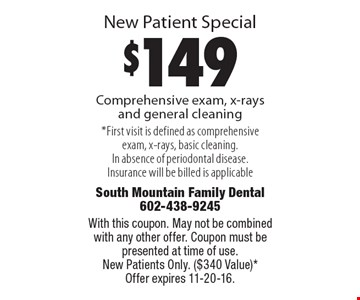 New Patient Special. $149 Comprehensive exam, x-rays and general cleaning. First visit is defined as comprehensive exam, x-rays, basic cleaning. In absence of periodontal disease. Insurance will be billed is applicable. With this coupon. May not be combined with any other offer. Coupon must be presented at time of use. New Patients Only. ($340 Value). Offer expires 11-20-16.