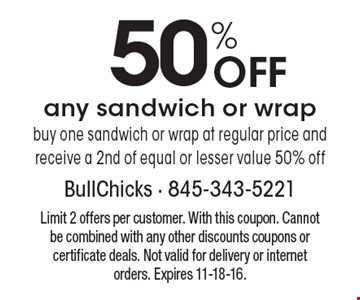 50% Off any sandwich or wrap. Buy one sandwich or wrap at regular price and receive a 2nd of equal or lesser value 50% off. Limit 2 offers per customer. With this coupon. Cannot be combined with any other discounts coupons or certificate deals. Not valid for delivery or internet orders. Expires 11-18-16.