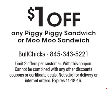$1 Off any Piggy Piggy Sandwich or Moo Moo Sandwich. Limit 2 offers per customer. With this coupon. Cannot be combined with any other discounts coupons or certificate deals. Not valid for delivery or internet orders. Expires 11-18-16.