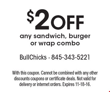 $2 Off any sandwich, burger or wrap combo. With this coupon. Cannot be combined with any other discounts coupons or certificate deals. Not valid for delivery or internet orders. Expires 11-18-16.