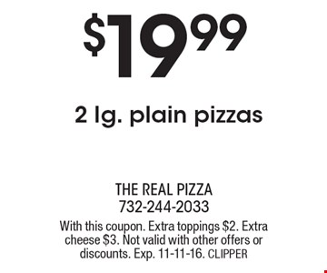 $19.99 2 lg. plain pizzas. With this coupon. Extra toppings $2. Extra cheese $3. Not valid with other offers or discounts. Exp. 11-11-16. CLIPPER
