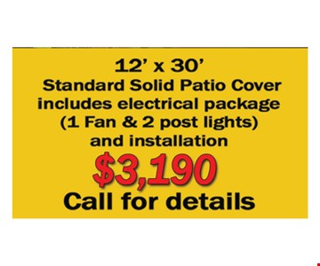 12' X 30' standard solid patio cover $3,190includes electrical package (1 fan  & 2 post lights ) and installation