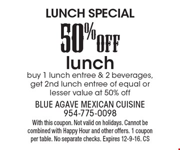 Lunch Special! 50% Off lunch. Buy 1 lunch entree & 2 beverages, get 2nd lunch entree of equal or lesser value at 50% off. With this coupon. Not valid on holidays. Cannot be combined with Happy Hour and other offers. 1 coupon per table. No separate checks. Expires 12-9-16. CS