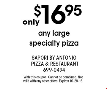 only $16.95 any large specialty pizza. With this coupon. Cannot be combined. Not valid with any other offers. Expires 10-28-16.