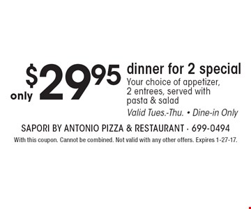 Only $29.95 dinner for 2 special. Your choice of appetizer, 2 entrees, served with pasta & salad. Valid Tues.-Thu. Dine-in Only. With this coupon. Cannot be combined. Not valid with any other offers. Expires 1-27-17.