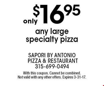 Only $16.95 any large specialty pizza. With this coupon. Cannot be combined. Not valid with any other offers. Expires 3-31-17.