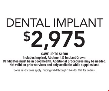 $2,975 Dental Implant. Save up to $1200. Includes Implant, Abutment & Implant Crown. Candidates must be in good health. Additional procedures may be needed. Not valid on prior services and only available while supplies last. Some restrictions apply. Pricing valid through 11-4-16. Call for details.