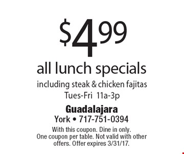 $4.99 all lunch specials. Including steak & chicken fajitas. Tues-Fri 11a-3p. With this coupon. Dine in only. One coupon per table. Not valid with other offers. Offer expires 3/31/17.