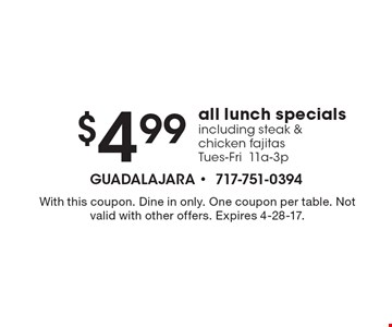 $4.99 all lunch specials including steak &chicken fajitas. Tues-Fri11a-3p. With this coupon. Dine in only. One coupon per table. Not valid with other offers. Expires 4-28-17.