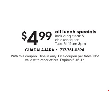 $4.99 all lunch specials including steak & chicken fajitas Tues-Fri 11am-3pm. With this coupon. Dine in only. One coupon per table. Not valid with other offers. Expires 6-16-17.