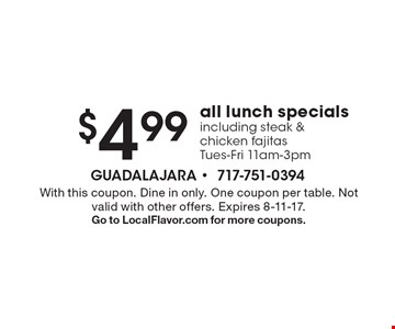 $4.99 all lunch specials including steak & chicken fajitas Tues-Fri 11am-3pm. With this coupon. Dine in only. One coupon per table. Not valid with other offers. Expires 8-11-17. Go to LocalFlavor.com for more coupons.
