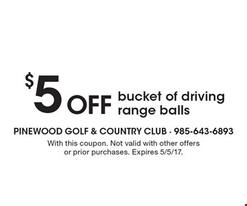 $5 Off bucket of driving range balls. With this coupon. Not valid with other offers or prior purchases. Expires 5/5/17.