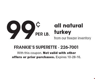 99¢ per lb. all natural turkey from our freezer inventory. With this coupon. Not valid with other offers or prior purchases. Expires 10-28-16.