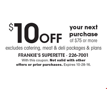 $10 off your next purchase of $75 or mor,e excludes catering, meat & deli packages & plans. With this coupon. Not valid with other offers or prior purchases. Expires 10-28-16.