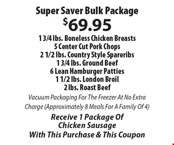 Super Saver Bulk Package $69.95 1 3/4 lbs. Boneless Chicken Breasts, 5 Center Cut Pork Chops, 2 1/2 lbs. Country Style Spareribs, 1 3/4 lbs. Ground Beef, 6 Lean Hamburger Patties, 1 1/2 lbs. London Broil, 2 lbs. Roast Beef. Vacuum Packaging For The Freezer At No Extra Charge (Approximately 8 Meals For A Family Of 4). Receive 1 Package Of Chicken Sausage. With This Purchase & This Coupon.