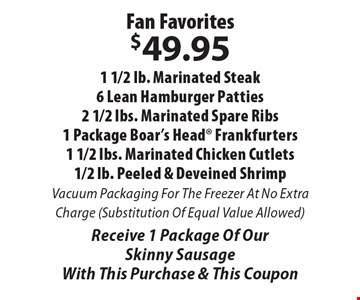 Fan Favorites $49.95 1 1/2 lb. Marinated Steak, 6 Lean Hamburger Patties, 2 1/2 lbs. Marinated Spare Ribs, 1 Package Boar's Head Frankfurters, 1 1/2 lbs. Marinated Chicken Cutlets, 1/2 lb. Peeled & Deveined Shrimp. Vacuum Packaging For The Freezer At No Extra Charge (Substitution Of Equal Value Allowed). Receive 1 Package Of Our Skinny Sausage. With This Purchase & This Coupon.