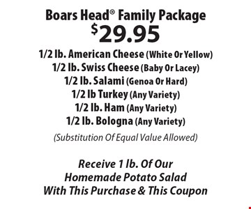 Boars Head Family Package $29.95 1/2 lb. American Cheese (White Or Yellow), 1/2 lb. Swiss Cheese (Baby Or Lacey), 1/2 lb. Salami (Genoa Or Hard), 1/2 lb Turkey (Any Variety), 1/2 lb. Ham (Any Variety), 1/2 lb. Bologna (Any Variety) (Substitution Of Equal Value Allowed). Receive 1 lb. Of Our Homemade Potato Salad. With This Purchase & This Coupon.