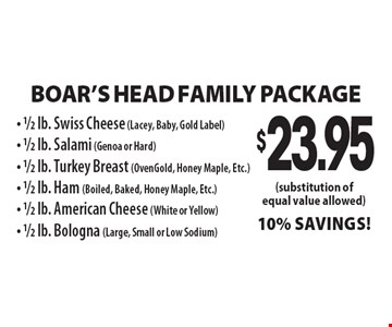 Boar's Head Family Package: $23.95 1/2 lb. Swiss Cheese (Lacey, Baby, Gold Label), 1/2 lb. Salami (Genoa or Hard), 1/2 lb. Turkey Breast (OvenGold, Honey Maple, Etc.), 1/2 lb. Ham (Boiled, Baked, Honey Maple, Etc.), 1/2 lb. American Cheese (White or Yellow), 1/2 lb. Bologna (Large, Small or Low Sodium.) 10% Savings! (Substitution of equal value allowed.)