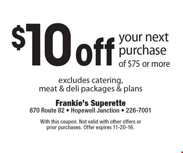 $10 off your next purchase of $75 or more. Excludes catering, meat & deli packages & plans. With this coupon. Not valid with other offers or prior purchases. Offer expires 11-20-16.