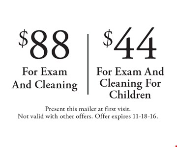 $88 For Exam And Cleaning OR $44 For Exam And Cleaning For Children. Present this mailer at first visit. Not valid with other offers. Offer expires 11-18-16.