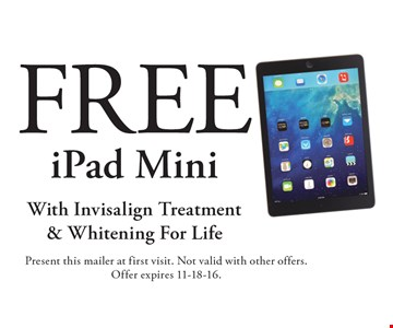 Free iPad Mini With Invisalign Treatment & Whitening For Life. Present this mailer at first visit. Not valid with other offers. Offer expires 11-18-16.