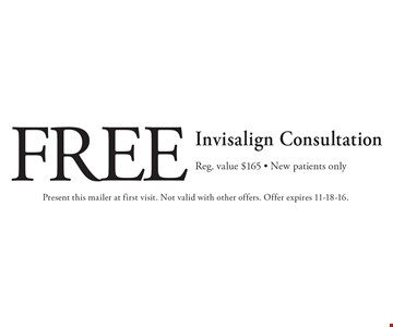 Free Invisalign Consultation. Reg. value $165. New patients only. Present this mailer at first visit. Not valid with other offers. Offer expires 11-18-16.
