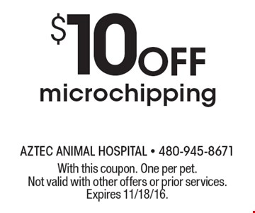 $10 Off microchipping. With this coupon. One per pet. Not valid with other offers or prior services. Expires 11/18/16.